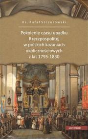 okładka Pokolenie czasu upadku Rzeczpospolitej w polskich kazaniach okolicznościowych z lat 1795-1830, Książka | Rafał ks. Szczurowski