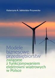 okładka Modele biznesowe przedsiębiorstw związane z funkcjonowaniem elektrowni wiatrowych w Polsce, Książka | Katarzyna A. Jabłońska-Przywecka