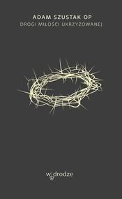 okładka Drogi Miłości ukrzyżowanej, Książka | Adam Szustak