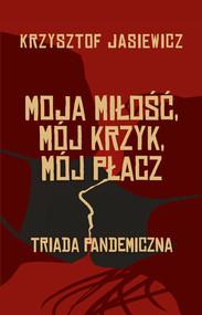 okładka Moja miłość, mój krzyk, mój płacz Triada pandemiczna, Książka | Jasiewicz Krzysztof
