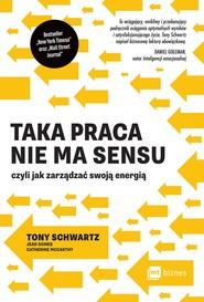 okładka Taka praca nie ma sensu czyli jak zarządzać swoją energią, Ebook | Tony Schwartz, Jean Gomes, Catherine McCarthy