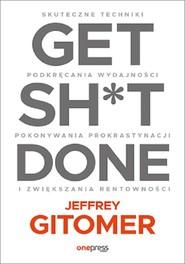 okładka Get Sh*t Done. Skuteczne techniki podkręcania wydajności, pokonywania prokrastynacji i zwiększania r, Książka | Gitomer Jeffrey