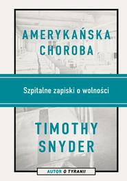 okładka Amerykańska choroba. Szpitalne zapiski o wolności, Książka | Timothy Snyder