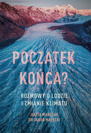 okładka Początek końca? Rozmowy o lodzie i zmianie klimatu, Ebook | Jakub Małecki, Julita Mańczak