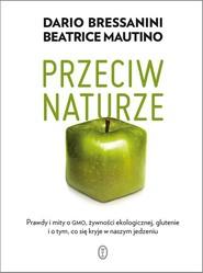 okładka Przeciw naturze Prawdy i mity o GMO, żywności ekologicznej, glutenie i o tym, co się kryje w naszym jedzeniu, Książka | Dario Bressanini, Beatrice Mautino