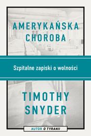 okładka Amerykańska choroba. Szpitalne zapiski o wolności, Ebook | Timothy Snyder