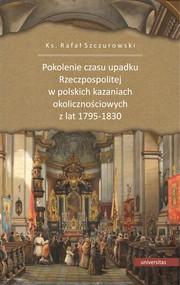okładka Pokolenie czasu upadku Rzeczpospolitej w polskich kazaniach okolicznościowych z lat 1795-1830, Ebook | Rafał ks. Szczurowski