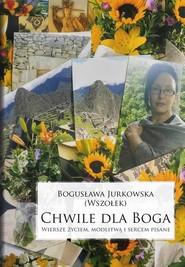 okładka Chwile dla Boga. Wiersze życiem, modlitwą i sercem pisane, Książka | Jurkowska Bogusława