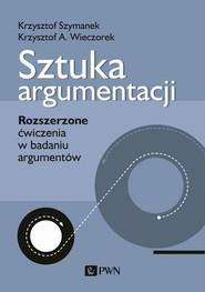 okładka Sztuka argumentacji Rozszerzone ćwiczenia w badaniu argumentów, Książka | Krzysztof Szymanek, Krzysztof A. Wieczorek