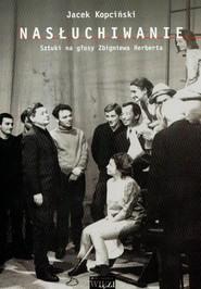 okładka Nasłuchiwanie t.228 Sztuki na głosy Zbigniewa Herberta, Książka | Jacek  Kopciński