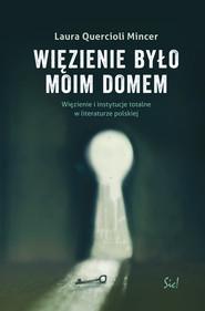 okładka Więzienie  było moim domem Więzienie i instytucje totalne w literaturze polskiej, Książka | Mincer Laura Quercioli
