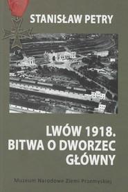 okładka Lwów 1918 Bitwa o Dworzec Główny, Książka | Petry Stanisław