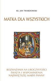 okładka Matka dla wszystkich. Rozważania na uroczystości, święta i wspomnienia Najświętszej Maryi Panny, Ebook | Jan Twardowski