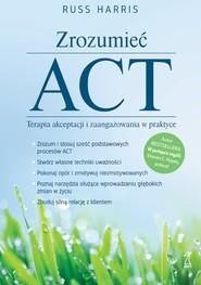 okładka Zrozumieć ACT. Terapia akceptacji i zaangażowania w praktyce, Ebook   Russ Harris