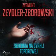 okładka Zbrodnia na Cyrhli Toporowej, Audiobook | Zygmunt Zeydler-Zborowski