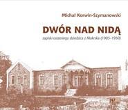 okładka Dwór nad Nidą Zapiski ostatniego dziedzica z Mokrska (1905–1950), Książka | Korwin-Szymanowski Michał