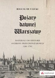 okładka Pożary dawnej Warszawy Materiały do historii ochrony przeciwpożarowej (1261–1795), Książka | Ulicki Bogusław