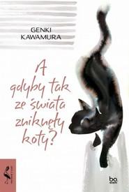 okładka A gdyby tak ze świata zniknęły koty?, Książka | Kawamura Genki