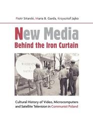 okładka New Media Behind the Iron Curtain Cultural History of Video, Microcomputers and Satellite Television in Communist Poland, Książka   Sitarski Piotr, Maria B. Garda, Krzysztof Jajko