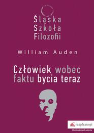 okładka Śląska Szkoła Filozofii. Człowiek wobec faktu bycia teraz, Książka | William C. Auden