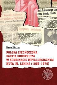 okładka Polska Zjednoczona Partia Robotnicza w Kombinacie Metalurgicznym Huty im. Lenina (1956-1970), Książka | Mazur Paweł