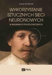 okładka Wykorzystanie sztucznych sieci neuronowych w badaniach politologicznych, Książka | Łukasz Wordliczek