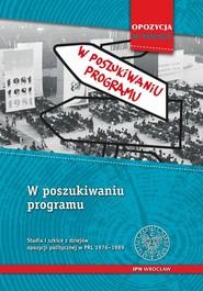 okładka W poszukiwaniu programu Studia i szkice z dziejów opozycji politycznej w PRL 1956-1989, Książka |
