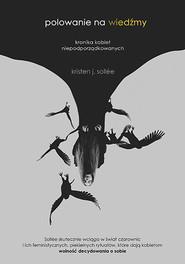 okładka Polowanie na wiedźmy. Kronika kobiet niepodporządkowanych, Książka | Kristen J. Sollee