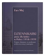 okładka Dziennikarki prasy dla kobiet w Polsce 1918-1939. Portret zbiorowy na podstawie publicystycznego sam, Książka | Maj Ewa