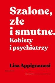 okładka Szalone, złe i smutne Kobiety i psychiatrzy, Książka   Appignanesi Lisa