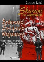 okładka Skazani na zapomnienie Żydowski Związek Wojskowy podczas Powstania w Gettcie Warszawskim 1943 r., Książka | Lisiak Ireneusz