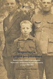 okładka Deportacja i praca przymusowa Dzieci z Polski i ZSRS w nazistowskich Niemczech i okupowanej Europie Wschodniej w latach 1939-1945, Książka | Steinert Johannes-Dieter