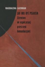 okładka Jak (nie) być pisarzem Literatura we współczesnej przestrzeni komunikacyjnej, Książka | Lachman Magdalena
