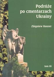 okładka Podróże po cmentarzach Ukrainy dawnej Małopolski Wschodniej Tom 3, Książka | Hauser Zbigniew