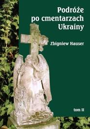 okładka Podróże po cmentarzach Ukrainy Tom 2 - dawnej Małopolski Wschodniej, Książka | Hauser Zbigniew