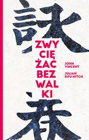okładka Zwyciężać bez walki Jak osiągnąć sukces dzięki starożytnej chińskiej sztuce Wing Tsun?, Książka | Vincent John, Julian Hitch Sifu