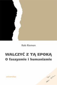 okładka Walczyć z tą epoką. O faszyzmie i humanizmie, Ebook | Riemen Rob