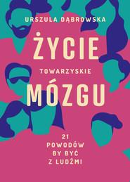 okładka Życie towarzyskie mózgu. 21 powodów, by być z ludźmi, Ebook   Urszula Dąbrowska