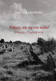 okładka Polacy nic się nie stało Polemiki z Zagładą w tle, Książka | Jan Grabowski