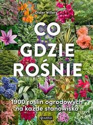 okładka Co gdzie rośnie 1900 roślin ogrodowych na każde stanowisko, Książka   Willery Didier