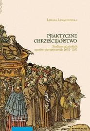 okładka Praktyczne chrześcijaństwo Studium gdańskich sporów pietystycznych 1692–1703, Książka | Lewandowska Liliana