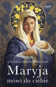 okładka Maryja mówi do ciebie, Książka | Bożena Maria Hanusiak