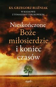 okładka Nieskończone Boże Miłosierdzie i koniec czasów, Książka | Grzegorz Bliźniak, Tomasz  Terlikowski