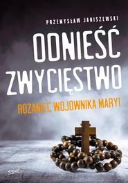 okładka Odnieść zwycięstwo Różaniec Wojownika Maryi, Książka | Janiszewski Przemysław