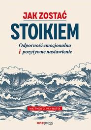 okładka Jak zostać stoikiem Odporność emocjonalna i pozytywne nastawienie, Książka | Natta Matthew Van