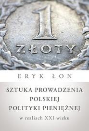 okładka Sztuka prowadzenia polskiej polityki pieniężnej w realiach XXI wieku, Książka | Eryk Łon