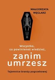 okładka Wszystko co powinieneś wiedzieć zanim umrzesz Tajemnice branży pogrzebowej, Książka | Węglarz Małgorzata