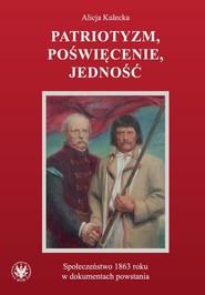 okładka Patriotyzm, poświęcenie, jedność Społeczeństwo 1863 roku w dokumentach powstania, Książka | Kulecka Alicja