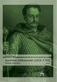 okładka Stanisław Jabłonowski (1634-1702) Polityk i dowódca. Tom 1, Książka | Marek Wagner