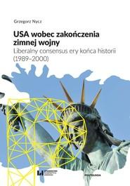 okładka USA wobec zakończenia zimnej wojny Liberalny consensus ery końca historii (1989–2000), Książka | Nycz Grzegorz